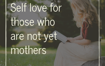 Self Love For Those Who Are Not Yet Mothers
